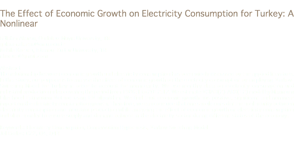The Effect of Economic Growth on Electricity Consumption for Turkey: A Nonlinear Gülsüm Akarsu, Ondokuz Mayıs University, TR gulsum.akarsu@omu.edu.tr Nebile Korucu, Istanbul Kultur University, TR nkorucu@gmail.com Abstract The relationship between economic growth and electricity consumption has been widely discussed by the applied literature. In this study, our purpose is to analyse the effect of economic growth on the electricity consumption by employing Markov-Switching Model for Turkey in order to account for nonlinearity. We use monthly data on electricity consumption and industrial production index covering the period from 1986:1 to 2012:12. We estimate MSIAH(2)-ARX(12) model by Maximum Likelihood Estimation Method using EM algorithm. We find that economic growth has positive, significant and nonlinear impact on the electricity consumption growth. Therefore, we can conclude that one should consider the nonlinearity between electricity consumption and industrial production while analyzing the effect of economic growth on electricity consumption and also in order to ensure supply and demand balance in the electricity sector during different states of the economy. Keywords: Electricity Consumption, Conservation Hypothesis, Markov-Switching Model Jel Codes: C22, Q4, Q43