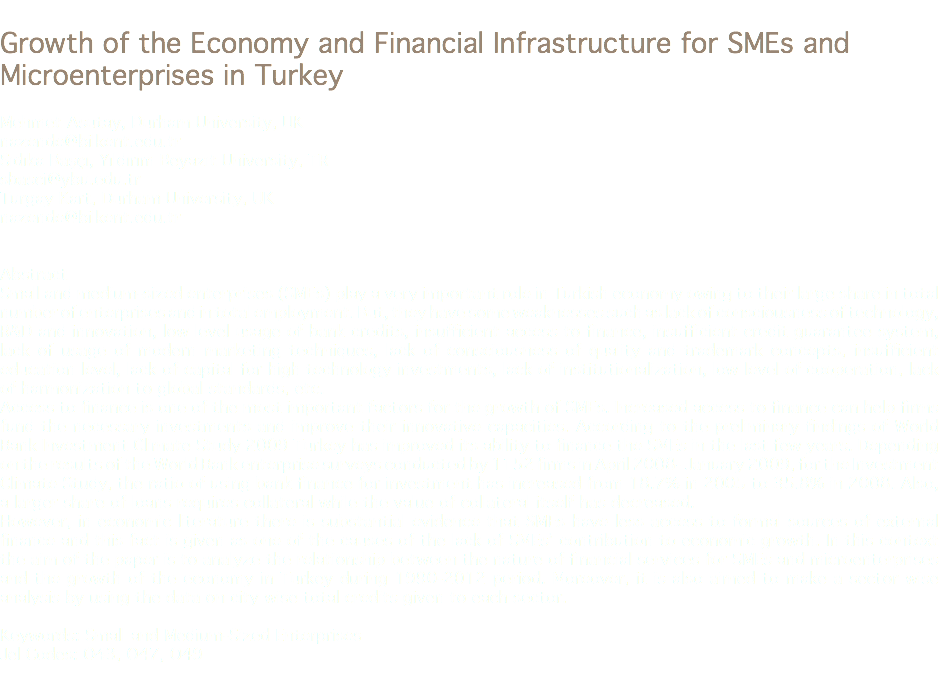 Growth of the Economy and Financial Infrastructure for SMEs and Microenterprises in Turkey Mehmet Asutay, Durham University, UK nazende@bilkent.edu.tr Sıdıka Başçı, Yıldırım Beyazıt University, TR sbasci@ybu.edu.tr Turgay Kart, Durham University, UK nazende@bilkent.edu.tr Abstract Small and medium-sized enterprises (SMEs) play a very important role in Turkish economy owing to their large share in total number of enterprises and in total employment. But, they have some weaknesses such as lack of consciousness of technology, R&D and innovation, low level usage of bank credits, insufficient access to finance, insufficient credit guarantee system, lack of usage of modern marketing techniques, lack of consciousness of quality and trademark concepts, insufficient education level, lack of capital for high technology investments, lack of institutionalization, low level of cooperation, lack of harmonization to global standards, etc. Access to finance is one of the most important factors for the growth of SMEs. Increased access to finance can help firms fund the necessary investments and improve their innovative capacities. According to the preliminary findings of World Bank Investment Climate Study 2009 Turkey has improved its ability to finance the SMEs in the last few years. Depending on the results of the World Bank enterprise surveys conducted by 1152 firms in April 2008- January 2009, for the Investment Climate Study, the ratio of using bank finance for investment has increased from 18.7% in 2005 to 35.8% in 2008. Also, a larger share of loans requires collateral while the value of collateral itself has decreased. However, in economic literature there is substantial evidence that SMEs have less access to formal sources of external finance and this fact is given as one of the causes of the lack of SMEs' contribution to economic growth. In this context the aim of the paper is to analyze the relationship between the nature of financial services for SMEs and microenterprises and the growth of the economy in Turkey during 1990-2012 period. Moreover, it is also aimed to make a sector wise analysis by using the data on city wise total credits given to each sector. Keywords: Small and Medium-Sized Enterprises Jel Codes: O43, O47, O49
