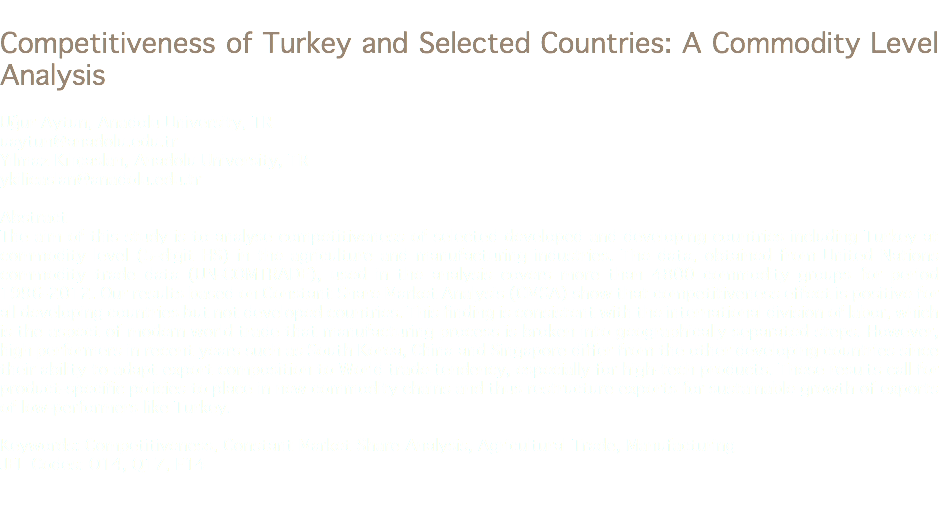Competitiveness of Turkey and Selected Countries: A Commodity Level Analysis Uğur Aytun, Anadolu University, TR uaytun@anadolu.edu.tr Yılmaz Kılıçaslan, Anadolu University, TR ykilicaslan@anadolu.edu.tr Abstract The aim of this study is to analyse competitiveness of selected developed and developing countries including Turkey at commodity level (5-digit HS) in the agriculture and manufacturing industries. The data, obtained from United Nations commodity trade data (UN-COMTRADE), used in the analysis covers more than 4800 commodity groups for period 1996-2012. Our results based on Constant Share Market Analysis (CMSA) show that competitiveness effect is positive for all developing countries but not developed countries. This finding is consistent with the international division of labor, which is the aspect of modern world trade that manufacturing process is broken into geographically separated steps. However, high performers in recent years such as South Korea, China and Singapore differ from the other developing countries since their ability to adapt export composition to World trade tendency, especially for high-tech products. These results call for product-specific policies to place in new commodity chains and thus restructure exports for sustainable growth of exports of low-performers like Turkey. Keywords: Competitiveness, Constant Market Share Analysis, Agricultural Trade, Manufacturing JEL Codes: O14, Q17, F14