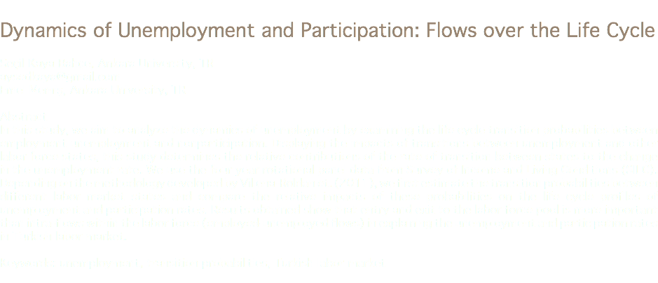 Dynamics of Unemployment and Participation: Flows over the Life Cycle Seçil Kaya Bahçe, Ankara University, TR aysedkaya@gmail.com Emel Memiş, Ankara University, TR Abstract In this study, we aim to analyze the dynamics of unemployment by examining the life cycle transition probabilities between employment unemployment and nonparticipation. Displaying the impacts of transitions between unemployment and other labor force states, this study determines the relative contributions of the rate of transition between states to the change in the unemployment rate. We use the four year rotational panel data from Survey of Income and Living Conditions (SILC). Depending on the methodology developed by Villena-Roldan et. (2011), we first estimate the transition probabilities between different labor market states and compare the relative impacts of these probabilities on the life cycle profiles of unemployment and participation rates. Results obtained show that entry and exit to the labor force pool is more important than intra-flows within the labor force (employed-unemployed flows) in explaining the unemployment and participation rates in Turkish labor market. Keywords: unemployment, transition probabilities, Turkish labor market