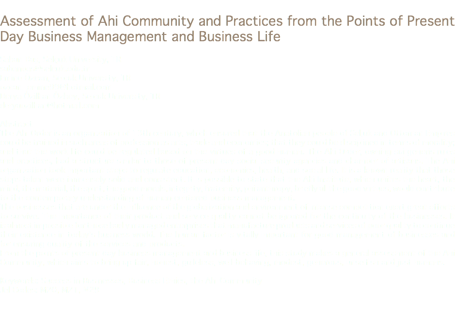 Assessment of Ahi Community and Practices from the Points of Present Day Business Management and Business Life Şaban Baş, Selçuk University, TR sabanbas@selcuk.edu.tr Emine Özcan, Selçuk University, TR ozcan_emine99@hotmail.com Derya Özilhan Özbey, Selçuk University, TR deryaozilhan@hotmail.com Abstract The Ahi Order is an organization of 13th century, which ensured that the Anatolian people of Seljuk and Ottoman Empires could be trained in such areas of profession as arts, trade and economics; that they could be disciplined in terms of morality; and that the work life could be regulated based on the virtues of a good human. The Ahi Order, owning sui generis rules and practices, had a structure similar to those of present day social security agencies and chamber of artisans. The Ahi organization took important steps to regulate education, economics, health, and social life. It is a known reality that those steps taken were immensely solid and consistent. It is possible to state that the Ahi Institute, which unites the heart, the mind, the material, the spirit, the good morals, integrity, fraternity, philanthropy, briefly all the good virtues, would contribute to the contemporary understanding of human-centered business management. The businesses that are under the influence of the globalization and environment of intense competition exert great efforts to survive. The importance of their product and service quality cannot be ignored for the continuity of the businesses. It is almost impossible for those badly managed enterprises that manufacture products and services of poor quality to continue their existence in today's business world. The human factor is vitally important for good management of businesses and for ensuring quality of the services and products. From the points of present day business management and business life, this study makes a general assessment of the Ahi Community, which aims to bring up fair, honest, guileless, well-behaving, modest, generous, unselfish and just humans. Keywords: Success in Businesses, Business Ethics, the Ahi Community Jel Codes: M20, M21, M29