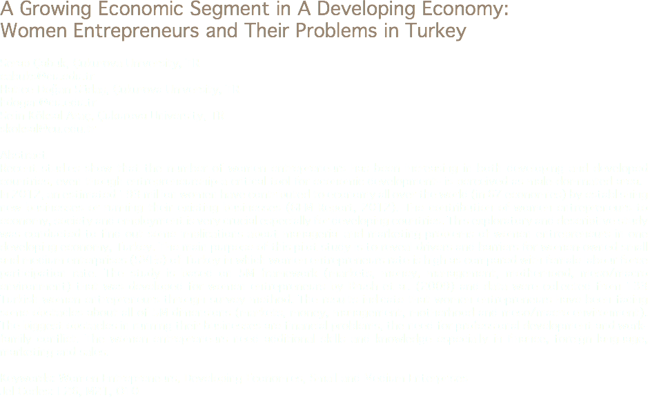 A Growing Economic Segment in A Developing Economy: Women Entrepreneurs and Their Problems in Turkey Serap Çabuk, Çukurova University, TR cabuks@cu.edu.tr Hatice Doğan Südaş, Çukurova University, TR hdogan@cu.edu.tr Selin Köksal Araç, Çukurova University, TR skoksal@cu.edu.tr Abstract Recent studies show that the number of women entrepreneurs has been increasing in both developing and developed countries, even though entrepreneurship-a critical tool for economic development- is perceived as male-dominated area. In 2012, an estimated 193 million women have contributed to economy all over the world (in 67 economies) by establishing new businesses or running their existing businesses (GEM Report, 2012). The contribution of women entrepreneurs to economy, society and employment is very crucial especially for developing countries. This exploratory and descriptive study was conducted to find out some implications about managerial and marketing problems of women entrepreneurs in one developing economy, Turkey. The main purpose of this pilot study is to reveal drivers and barriers for women-owned small and medium enterprises (SMEs) of Turkey in which women entrepreneurs rate is high as compared with female labour force participation rate. The study is based on 5M framework (markets, money, management, motherhood, meso/macro environment) that was developed for women entrepreneurs by Brush et al. (2009) and data were collected from 133 Turkish women entrepreneurs through survey method. The results indicate that women entrepreneurs have been facing some obstacles about all of 5M dimensions (markets, money, management, motherhood and meso/macro environment). The biggest obstacles in running their businesses are financial problems, the need for professional development and work-family conflict. The women entrepreneurs need additional skills and knowledge especially in finance, foreign language, marketing and sales. Keywords: Women Entrepreneurs, Developing Economies, Small and Medium Enterprises Jel Codes: L26, M21, O10