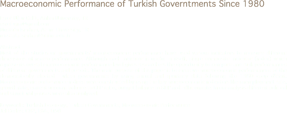 Macroeconomic Performance of Turkish Governtments Since 1980 Eşref Uğur Çelik, Atılım University, TR esrefugur@gmail.com Mustafa İsmihan, Atılım University, TR mustafa.ismihan@atilim.edu.tr Abstract Most of the studies on governments' macroeconomic performance have used various indicators to measure different dimensions of macro performance. Although each indicator is useful in itself, single composite indicator (index) which represents overall macroeconomic performance level gives researchers the opportunity to compare and rank performances of different governments and periods. The main purpose of this paper is to measure macroeconomic performances of the democratically elected Turkish governments by using annual and quarterly data following the 1980 coup d'état. Macroeconomic performance indices were constructed by using the key macroeconomic indicators like unemployment rate, growth rate, current account balance to GDP ratio, budget balance to GDP and inflation rate. In our analysis different political and structural phases were also analyzed. Keywords: Turkish Economy, Turkish Governments, Macroeconomic Performance Jel Codes: C82, E66, O50