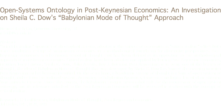 "Open-Systems Ontology in Post-Keynesian Economics: An Investigation on Sheila C. Dow's ""Babylonian Mode of Thought"" Approach Mehmet Fatih Cin, Çukurova University, TR mfatih@cu.edu.tr Abstract ""Scientific realism"" approach of philosoph of science, adopted in the science of economics as ""critical realism"" offers both a methodological crituqe of mainstream economics an a methodological foundation for alternative perspectives. Post-Keynesian economics is a heterodox school of thought that has been defined as its opposition to the methodological approach of mainstream economics. Critical realism have been adopted and applied by leading Post-Keynesian Economics, including Tony Lawson, Sheila C. Dow, Philip Arestis, Roy J. Rotheim. Post-Keynesianism as being one of the branch of thought, the idea of Babylonian Mode of Thought that was developed by Sheila C. Dow has formed the meaning in which Post-Keynesianism has become identified. On the other hand, a babylonian system of thought is a form of open system of thought, rather than the a closed system. According to Babylonion Approach, there exist no logical line of chain streams from axiom to theorem. Under this contex, the babylonian thought system that calls for the requirement of open system ontology; and its relevance attached to the Post-Keynesian Economics will be assessed in relation with the concept of critical realism. Keywords: Critical Realism, Babylonian Mode of Thought, Post-Keynesian Economics Jel Codes: B41, B59, B40"