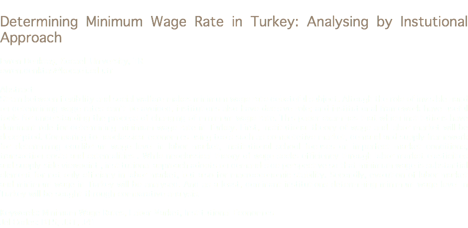 Determining Minimum Wage Rate in Turkey: Analysing by Instutional Approach Evren Denktaş, Kocaeli University, TR evren.denktas@kocaeli.edu.tr Abstract Strain between flexibility and social walfare makes minimum wage rate debateful subject. Altough the role of invisible hand on determining wage rates can't be avoided, institutions also have decisive role; and institutional framework have useful tools for understanding the process of changing of minimum wage rate. This paper examines that which institutions have dominant role for determining minimum wage rate in Turkey. First, institutional theory of wage and labor market will be descripted. Comparing to neoclassical economics using tools such as competetive market, demand and supply framework for determining equilibrium wage level in labor market, institutional school focuses on imperfect market conditions, transaction costs and externalities . While neoclassical theory of wage seeks efficiency through labor market elasticities and supply-side viewpoint , institutional approach adopts on demand-side perspective so that minimum wage is substantial element for not only efficieny in labor market, but also for macroeconomic stability. Secondly, evolution of labor market and minimum wage in Turkey will be analysed. And as a least, dominant institutions determining minimum wage level in Turkey will be sought through comparative analysis. Keywords: Minimum Wage Rates, Labor Market, Institutional Economics Jel Codes: B15, J31, J41