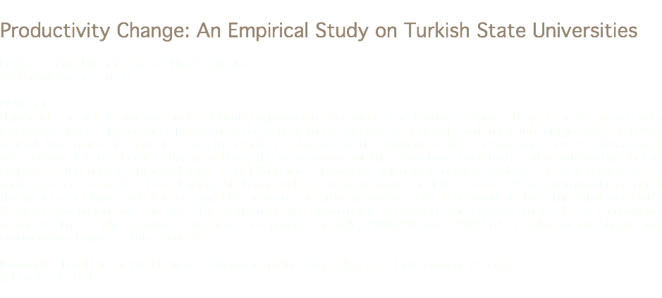 "Productivity Change: An Empirical Study on Turkish State Universities Feyyaz Cengiz Dikmen, Kocaeli Universtiy, TR fcdikmen@kocaeli.edu.tr Abstract Universities as it is known are public institutions providing educational and training services. They are also engaged with research activities. The services provided by these institutions concerns very closely both the public opinion and the public officials from numerous aspects. Thus, the resources allocated to the activities of these institutions must be evaluated to what extent it is used efficiently. In addition, the development of the institutions over time is also noteworthy. In this context, a DEA-based approach known as MPI (Malmquist Productivity Index) is used to evaluate the efficiency of state universities and to expose the technological change and ""catching-up"" over time if there exists. MPI is a method of measuring the influence of time shift. It is designed to calculate the efficient frontier shift in a period of time. The efficiency shifts between two periods of time gives the institutions the opportunity to compare and evaluate their relative competitive positions. This study comprises two academic periods, namely, 2000/01 and 2009/10 in order to investigate the productivity change in state universities. Keywords: Total Factor Productivity, Malmquist Productivity Index, Data Envelopment Analysis Jel Codes: C, O, I"