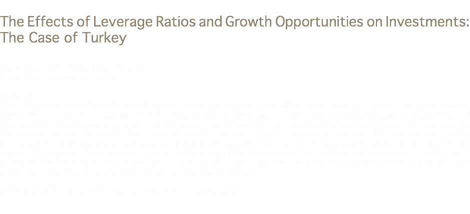 The Effects of Leverage Ratios and Growth Opportunities on Investments: The Case of Turkey Burcu Dinçergök, Atılım University, TR burcu.dincergok@atilim.edu.tr Abstract This study investigates how the growth opportunities and leverage ratios affect investments in Turkey. 135 manufacturing firms that are quoted to İstanbul Stock Exchange between the years of 2005 -2013 is analyzed using unbalanced panel data analysis. According to the results of the analysis cash flow and sales positively affect investments. As expected by the agency theories the relationship between leverage and investment is found to be negative .The negative relationship is stronger for firms that have low growth opportunities than the firms that has high growth opportunities. This result support the agency theory stating that the leverage diciplines management and reduces overinvestment. For the firms that have low levels of short term or long term debt, the effect of growth opportunities on investment is negative. The results are insignificant for the firms that have high levels of leverage. Keywords: Investment, Leverage, Growth Opportunities, Turkey