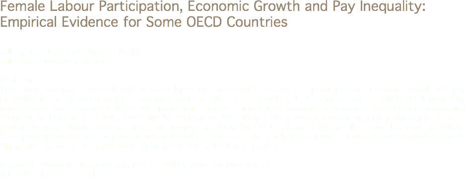 Female Labour Participation, Economic Growth and Pay Inequality: Empirical Evidence for Some OECD Countries Gülten Dursun, Kocaeli University, TR gultendursun@hotmail.com Abstract This study examines empirically the relationship between women's labour force participation, economic growth and pay inequality in the 16 OECD member countries with available data, as well as G-7 countries for the 2000-2011 period by using macro panel approach. The study applies unit root test under cross sectional dependence, panel cointegration and Group Mean Fully Modified OLS (GM-FMOLS) estimation. The study finds a long-run co-integrating relationship between growth, women's labour force participation and pay inequality for OECD countries. The results show that women's labour force participation reduce pay inequality in the OECD counties. The study also suggests that economic growth reduces differences between men and women pay inequality in the labour market. Keywords: Women's Employment, Pay Inequality, Panel Co-Integration Jel Codes: C23, J21, J31