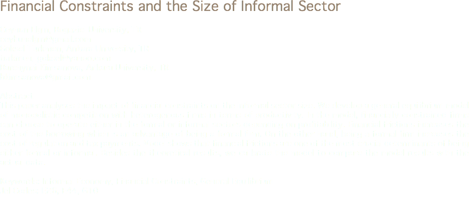 Financial Constraints and the Size of Informal Sector Ceyhun Elgin, Bogazici University, TR ceyhunelgin@gmail.com Goksel Turkmen, Ankara University, TR turkmen_goksel@yahoo.com Barchynai Kimsanova, Ankara University, TR bkimsanova@gmail.com Abstract This paper analyses the impact of financial constraints on the informal sector size. We develop a general equilibrium model of monopolistic competition with heterogenous firms in terms of productivity. In the model, financially constrained firms can choose to operate either in the formal or informal sectors depending on profitability. Financial frictions increases the cost of the borrowing which is an advantage of being a formal firm. On the other hand, being a formal firm increases the cost of regulation and tax payments. Model shows that financial frictions are one of the most crucial determinants of being either formal or informal. Besides the theoretical results, we calibrate the model to compare the model results with the actual data. Keywords: Informal Economy, Financial Constraints, General Equilibrium Jel Codes: E26, E44, G10
