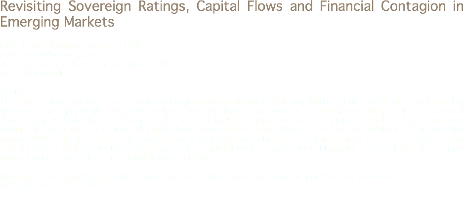 Revisiting Sovereign Ratings, Capital Flows and Financial Contagion in Emerging Markets Noha Emara, Rutgers University, USA noha.emara@rutgers.edu Ayah El Said, City University of London, ENG aes420@nyu.edu Abstract This study revisits sovereign credit ratings, contagion and capital flows to Emerging Markets (EMs), and clarify the relationship between them. Specifically, this study analyzes how the changes in sovereign rating influence different types of capital flows to EMs and whether the changes in the different kinds of capital flows in one country be explained by a sovereign ratings' change in another country. Using Arellano- Bover/Blundell-Bond Dynamic Panel System GMM for 23 EMs over the period 1990- 2012 the results of the study suggest that sovereign ratings : a crucial factor for EMs' access to international capital markets. Additionally, the results suggest that capital flows is a major source of financing for EMs ; financial contagion may continue to be a threat to capital flowing into EMs. Keywords: Sovereign Rating; Capital Flows; System GMM; Foreign Direct Investment; Portfolio Investment Jel Codes: O16; O43; N20
