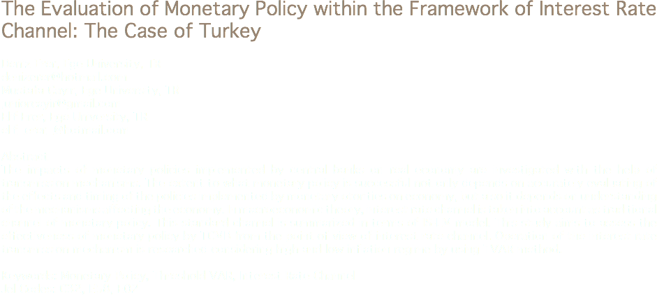 The Evaluation of Monetary Policy within the Framework of Interest Rate Channel: The Case of Turkey Deniz Erer, Ege University, TR denizerer@hotmail.com Mustafa Çayır, Ege University, TR juniorcayir@gmail.com Elif Erer, Ege University, TR elif_erer_@hotmail.com Abstract The impacts of monetary policies implemented by central banks on real economy are investigated with the help of transmission mechanisms. The extent to what monetary policy is successful not only depends on accurately evaluating of the effects and timing of the policies implemented by monetary otorities on economy, but also it depends on understanding of the mechanisms affecting the economy. In macroeconomic theory, interest rate channel is taken into account as traditional channel of monetary policy. This standard channel is summarized in terms of IS-LM model. This study aims to assess the effectiveness of monetary policy by TCMB from the point of view of interest rate channel. Operation of the interest rate transmission mechanism is researched considering high and low inflation regime by using TVAR method. Keywords: Monetary Policy, Threshold VAR, Interest Rate Channel Jel Codes: C32, E58, E02