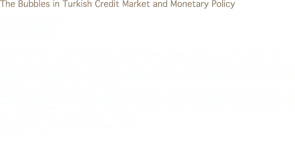 The Bubbles in Turkish Credit Market and Monetary Policy Elif Erer, Ege University, TR elif_erer_@hotmail.com Deniz Erer, Ege University, TR denizerer@hotmail.com Abstract Global financial crisis starting in the US and affecting whole World in espicially Europe in a short time shows once again that financial crisis occur as a result of bubbles in asset prices or a strong credit growth.That bubbles in financial markets are defined as increases in asset pirces. Central banks tends to control excess credit expansion and thus to ensure stability in financial markets. To determine economic bubbles for policy makers is trying to develop new methods.Phillips, Wu and Yu (2013) have developed a new method to detect multiple bubbles in asset prices. This approach is used as an early warning tool for detents by central banks and policy makers. The purpose of this study is to analyze the existence of the bubble in the housing markets and the success of monetary policy by CBRT to prevent these bubbles in the light of ongoing interest debates in Turkey. For 2002:01-2014:12 period, monthly real estate loans is considerated as credit sector. SADF and GSADF tests develpoed by Phillps, Wu and Yu (2013) are used to define bubbles. This study aims to contribute to the literature in terms of handling the effects of CBRT monetary policy on credit bubbles and being used SADF and GSADF tests. Keywords: Bubbles, Monetary Policy, Generalized Sup ADF Jel Codes: G10, E51, E52