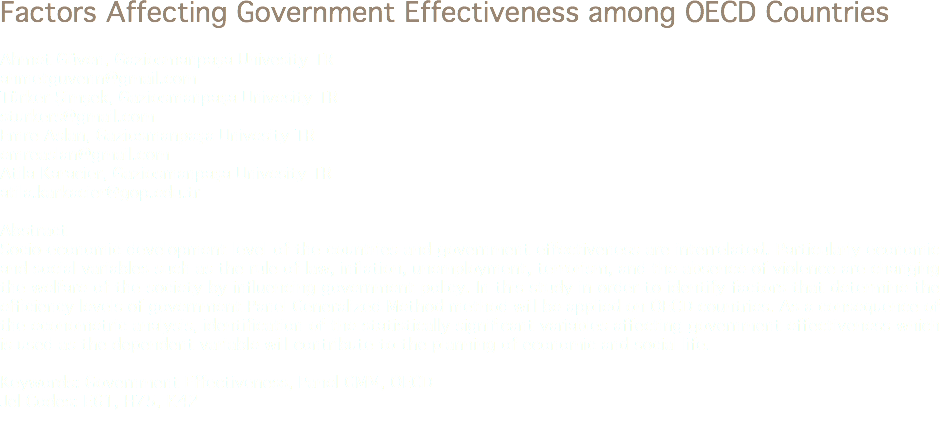 Factors Affecting Government Effectiveness among OECD Countries Ahmet Güven, Gaziosmanpaşa Univesity TR ahmetguvenn@gmail.com Türker Şimşek, Gaziosmanpaşa Univesity TR sturkers@gmail.com Emre Aslan, Gaziosmanpaşa Univesity TR emreaslan@gmail.com Atila Karacier, Gaziosmanpaşa Univesity TR atila.karkacier@gop.edu.tr Abstract Socio-economic development level of the countries and government effectiveness are interrelated. Particularly economic and social variables such as the rule of law, inflation, unemployment, terrorism, and the absence of violence are changing the welfare of the society by influencing government policy. In this study in order to identify factors that determine the efficiency levels of government Panel Generalized Method method will be applied on OECD countries. As a consequence of the econometric analysis, identification of the statistically significant variables affecting government effectiveness which is used as the dependent variable will contribute to the planning of economic and social life. Keywords: Government Effectiveness, Panel GMM, OECD Jel Codes: E61, H75, K42