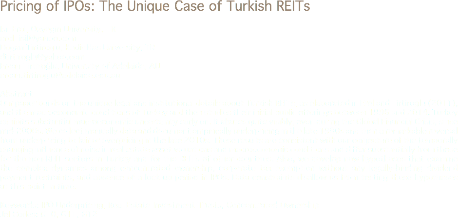 Pricing of IPOs: The Unique Case of Turkish REITs Isıl Erol, Ozyegin University, TR erol_isil@yahoo.com Dogan Tirtiroglu, Kadir Has University, TR dtirtiroglu@yahoo.com Ercan Tirtiroğlu, University of Adelaide, AU ercan.tirtiroglu@adelaide.edu.au Abstract Our paper builds on the unique legal and institutional details about Turkish REITs, as elaborated in Erol and Tirtiroglu (2011), and the macroeconomic conditions of Turkey and then studies their initial public offerings between 1996 and 2014. Turkey exhibits substantial macroeconomic uncertainty early on. It abates quite visibly, even during the Global Financial Crisis, since mid-2000s. We collect manually data and document empirically underpricing in the late 1990s and then a remarkable reversal from underpricing to fair or overpricing in the late 2010s. These results are consistent with our conjecture of the temporally changing influence of noise in real estate asset valuations and macroeconomic conditions and differ substantially from those for the non-REIT sectors in Turkey and for the REITs of other countries. Also, we develop new hypotheses that examine the complex dynamics among concentrated ownership, corporate tax exemption without any legally-binding dividend payment restraints, and absence of a lock-up period in IPOs. Data constraints disallow us from testing these hypotheses at this point in time. Keywords: IPO Underpricing, Real Estate Investment Trusts, Concentrated Ownership Jel Codes: G10, G11, G12