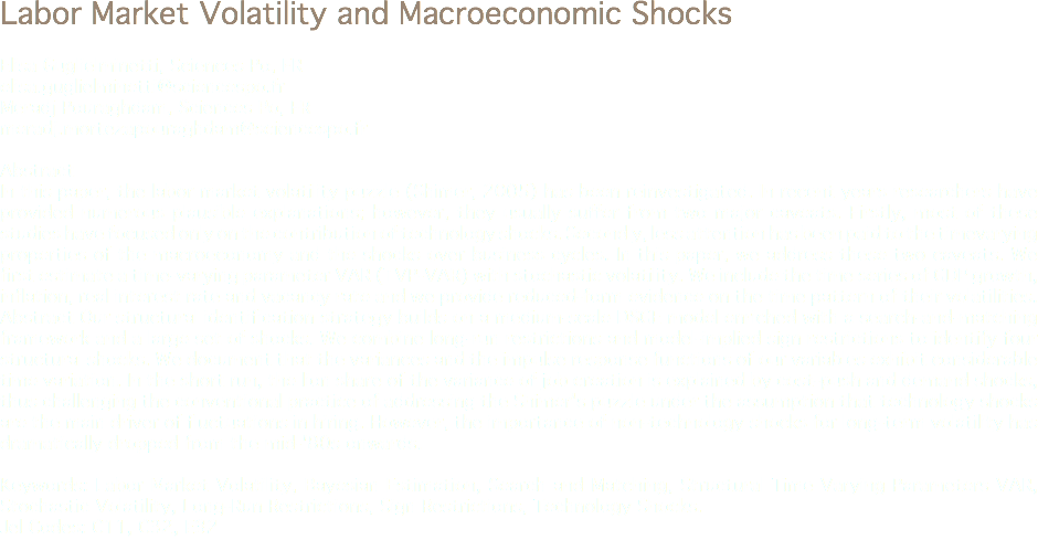 Labor Market Volatility and Macroeconomic Shocks Elisa Guglielminetti, Sciences Po, FR elisa.guglielminetti@sciencespo.fr Meradj Pouraghdam, Sciences Po, FR meradj.mortezapouraghdam@sciencespo.fr Abstract In this paper, the labor market volatility puzzle (Shimer, 2005) has been reinvestigated. In recent years researchers have provided numerous plausible explanations; however, they usually suffer from two major caveats. Firstly, most of these studies have focused only on the contribution of technology shocks. Secondly, less attention has been paid to the timevarying properties of the macroeconomy and the shocks over business cycles. In this paper, we address these two caveats. We first estimate a time-varying parameter VAR (TVP-VAR) with stochastic volatility. We include the time series of GDP growth, inflation, real interest rate and vacancy rate and we provide reduced-form evidence on the time pattern of their volatilities. Abstract Our structural identification strategy builds on a medium-scale DSGE model enriched with a search-and-matching framework and a large set of shocks. We combine long-run restrictions and model-implied sign restrictions to identify four structural shocks. We document that the variances and the impulse response functions of our variables exhibit considerable time variation. In the short run, the lion share of the variance of job creation is explained by cost-push and demand shocks, thus challenging the conventional practice of addressing the Shimer's puzzle under the assumption that technology shocks are the main driver of fluctuations in hiring. However, the importance of non-technology shocks for long-term volatility has dramatically dropped from the mid-'80s onwards. Keywords: Labor Market Volatility, Bayesian Estimation, Search and Matching, Structural Time Varying Parameters VAR, Stochastic Volatility, Long-Run Restrictions, Sign Restrictions, Technology Shocks. Jel Codes: C11, C32, E32