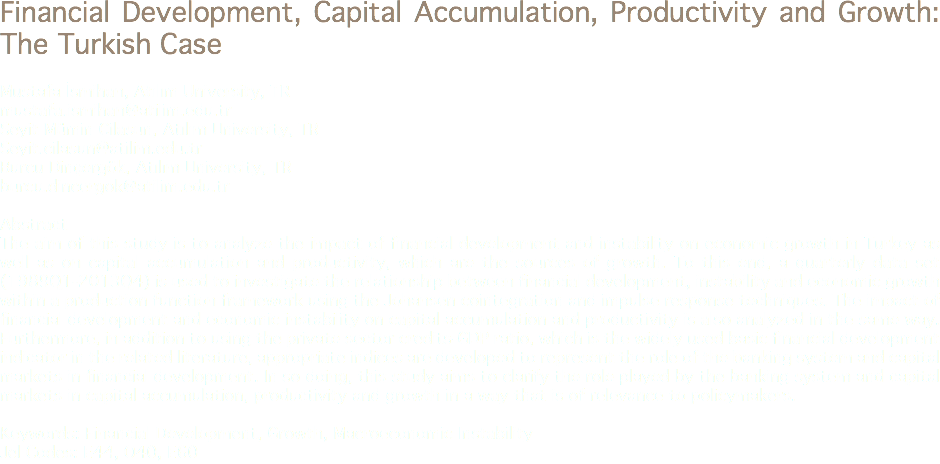 Financial Development, Capital Accumulation, Productivity and Growth: The Turkish Case Mustafa İsmihan, Atılım University, TR mustafa.ismihan@atilim.edu.tr Seyit Mümin Cilasun, Atılım University, TR Seyit.cilasun@atilim.edu.tr Burcu Dinçergök, Atılım University, TR burcu.dincergok@atilim.edu.tr Abstract The aim of this study is to analyze the impact of financial development and instability on economic growth in Turkey as well as on capital accumulation and productivity, which are the sources of growth. To this end, a quarterly data set (1989Q1-2013Q4) is used to investigate the relationship between financial development, instability and economic growth within a production function framework using the Johansen cointegration and impulse response techniques. The impact of financial development and economic instability on capital accumulation and productivity is also analyzed in the same way. Furthermore, in addition to using the private sector credits-GDP ratio, which is the widely used basic financial development indicator in the related literature, appropriate indices are developed to represent the role of the banking system and capital markets in financial development. In so doing, this study aims to clarify the role played by the banking system and capital markets in capital accumulation, productivity and growth in a way that is of relevance to policymakers. Keywords: Financial Development, Growth, Macroeconomic Instability Jel Codes: E44, O40, E60