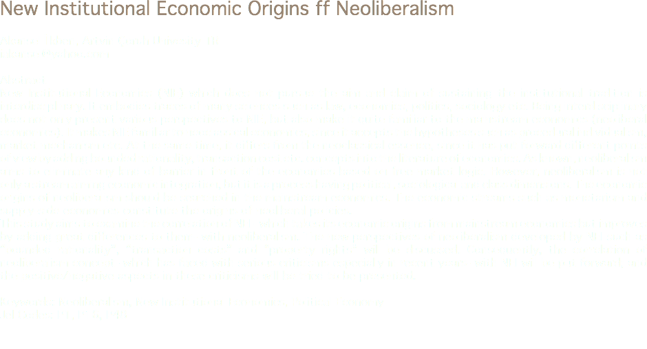"New Institutional Economic Origins ff Neoliberalism Akansel İlkben, Artvin Çoruh Univesity TR iakansel@yahoo.com Abstract New Institutional Economics (NIE) which does not pursue the aim and claim of sustaining the institutional tradition is interdisciplinary. It embodies traces of many sciences such as law, economics, politics, sociology etc. Being interdisciplinary does not only present various perspectives to NIE, but also make it quite familiar to the mainstream economics (neoliberal economics). It makes NIE familiar to neoclassical economics, since it accepts the hypotheses such as procedural individualism, market mechanism etc. At the same time, it differs from the neoclassical essence, since it has put forward different points of view by adding bounded rationality, transaction cost etc. concepts into the literature of economics. As known, neoliberalism aims to eliminate any kind of barrier in front of the economies based on free market logic. However, neoliberalism is not only a stream aiming economic integration, but it is a process having political, sociological and class dimensions. The economic origins of neoliberalism should be searched in the mainstream economics. The economic streams such as monetarism and supply-side economics constitute the origins of neoliberal policies. This study aims to examine the correlation of NEI –which takes its economic origins from mainstream economics but improves by adding great differences to them- with neoliberalism. The new perspectives of neoliberalism developed by NEI such as ""bounded rationality"", ""transaction costs"" and ""property rights"" will be discussed. Consequently, the correlation of neoliberalism concept -which has faced with serious criticisms especially in recent years- with NEI will be put forward; and the positive/negative aspects in these criticisms will be tried to be presented. Keywords: Neoliberalism, New Institutional Economics, Political Economy Jel Codes: P1, P16, P48"