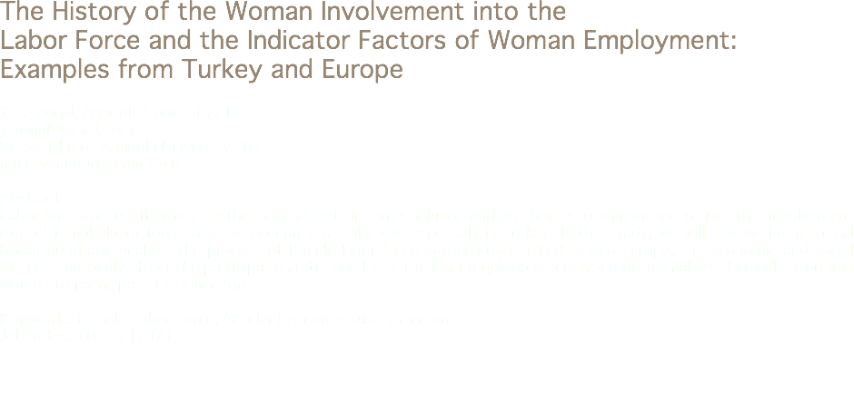 The History of the Woman Involvement into the Labor Force and the Indicator Factors of Woman Employment: Examples from Turkey and Europe Yeliz Zogal, Anadolu University, TR y.zogal@gmail.com Merve Yılmaz, Anadolu University, TR mmerveuugur@gmail.com Abstract Labor force and its efficiency are the main subjects in terms of labor market. There is a common acceptance that involvement rate of female labor force into the economy is really low, especially in Turkey. In this study, we will review the historical background and analyze the process of female labor force participation in Turkey and Europe, the economic and social factors that badly affect the participation rate, and lastly the legal regulations organized by lawmakers that will encourage women to participate the labor force. Keywords: Female Labor Force, Gender Economy, Discrimination Jel Codes: J16, J21, J71,