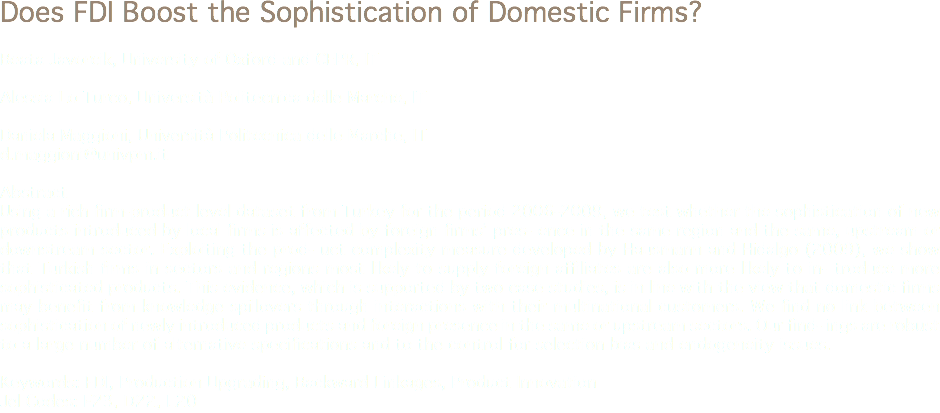 Does FDI Boost the Sophistication of Domestic Firms? Beata Javorcik, University of Oxford and CEPR, IT Alessia Lo Turco, Università Politecnica delle Marche, IT Daniela Maggioni, Università Politecnica delle Marche, IT d.maggioni@univpm.it Abstract Using a rich firm-product level dataset from Turkey for the period 2006-2009, we test whether the sophistication of new products introduced by local firms is affected by foreign firms' pres- ence in the same region and the same, upstream or downstream sector. Exploiting the prod- uct complexity measure developed by Hausmann and Hidalgo (2009), we show that Turkish firms in sectors and regions most likely to supply foreign affiliates are also more likely to in- troduce more sophisticated products. This evidence, which is supported by two case studies, is in line with the view that domestic firms may benefit from knowledge spillovers through interactions with their multinational customers. We find no link between sophistication of newly introduced products and foreign presence in the same or upstream sectors. Our find- ings are robust to a large number of alternative specifications and to the control for selection bias and endogeneity issues. Keywords: FDI, Production Upgrading, Backward Linkages, Product Innovation Jel Codes: F23, D22, L20