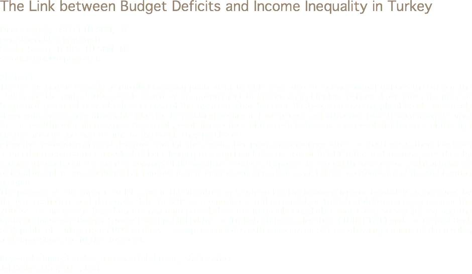 The Link between Budget Deficits and Income Inequality in Turkey Pınar Kaynak, TOBB ETÜ SPM, TR pinar.kaynak@tepav.org.tr Serdar Sayan, TOBB ETÜ SPM, TR serdar.sayan@tepav.org.tr Abstract Turkey has had an episode of rapidly increasing public debt to GDP ratios due to roaring budget deficits throughout the 1990s and the early 2000s. Bonds issued by the government to finance annual budget deficits drove down the price of bonds and increased interest rates because of the inverse relation between the two. Increased supply of bonds have made them both increasingly affordable (due to the resulting decline in their prices) and attractive (due to increasing returns) for the wealthy with high savings. As a result, wealthier sections of the society became even wealthier because of the high interest income and high returns to the bonds they purchased. After the restoration of fiscal discipline through the stabilization program introduced after the 2001 crisis, there has been a remarkable contraction in budget deficits leading to a significant decline in debt to GDP ratios and interest rates thereby causing a reduction in the interest earnings of the wealthier sections. It appears as though the restoration and maintenance of fiscal discipline have facilitated an improvement in income equality, albeit as an indirect consequence of the stabilization program. The purpose of this paper is to fill a gap in the literature by studying the link between income inequality as measured by the Gini coefficient and the public debt to GDP ratio empirically in the context of Turkish stabilization experience of the 2000s. The analysis is based on the raw data provided by the National Household Labor Force Survey (HLFS) and the National Household Budget Survey (HBS) published by the Turkish Statistical Institute (TURKSTAT) and the Central Bank of Republic of Turkey from 2000 to date. The paper concludes with a discussion of the policy implications of the results, and suggestions for further research. Keywords: Budget Deficit, Income Distribution, Stabilization Jel Codes: H63, O15, E63
