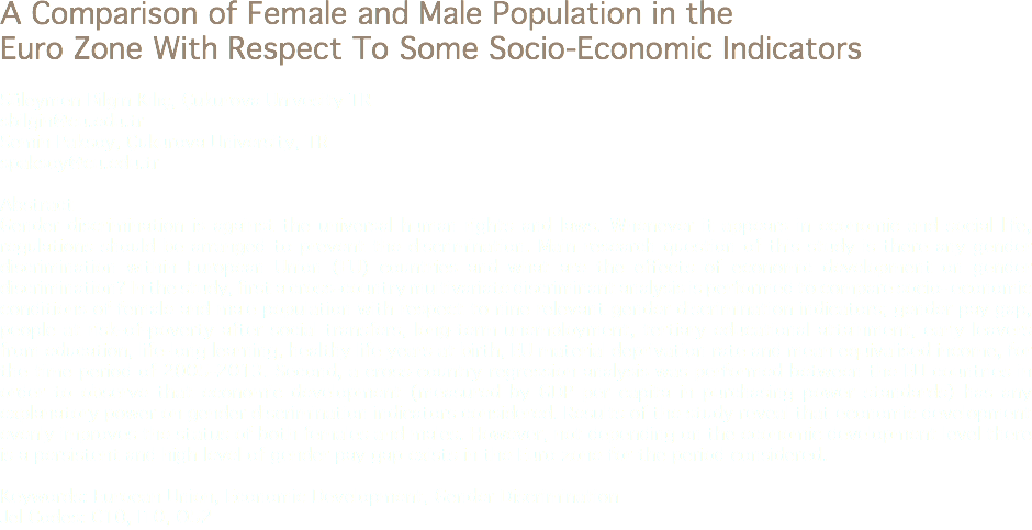 A Comparison of Female and Male Population in the Euro Zone With Respect To Some Socio-Economic Indicators Süleymen Bilgin Kılıç, Çukurova Univesity TR sbilgin@cu.edu.tr Semin Paksoy, Çukurova University, TR spaksoy@cu.edu.tr Abstract Gender discrimination is against the universal human rights and laws. Whenever it appears in economic and social life, regulations should be arranged to prevent the discrimination. Main research question of this study is there any gender discrimination within European Union (EU) countries and what are the effects of economic development on gender discrimination? In the study, first a cross-country multivariate discriminant analysis is performed to compare socio- economic conditions of female and male population with respect to nine relevant gender discrimination indicators; gender pay gap, people at risk-of-poverty after social transfers, long-term unemployment, tertiary educational attainment, early leavers from education, life-long learning, healthy life years at birth, EU material deprivation rate and mean equivalised income, for the time period of 2005-2013. Second, a cross-country regression analysis was performed between the EU countries in order to observe that economic development (measured by GDP per capita in purchasing power standards) has any explanatory power on gender discrimination indicators considered. Results of the study reveal that economic development evenly improves the status of both females and males. However, not depending on the economic development level there is a persistent and high level of gender pay gap exists in the Euro zone for the period considered. Keywords: Euroean Union, Economic Development, Gender Discrimination Jel Codes: C10, I10, O52