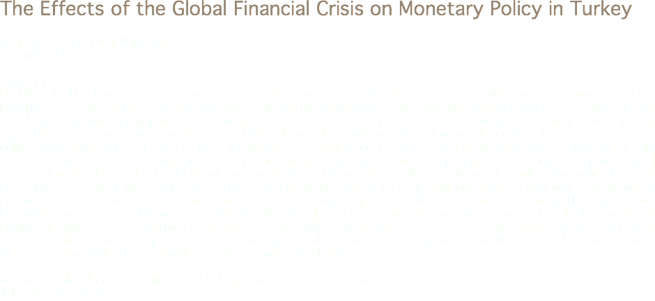 "The Effects of the Global Financial Crisis on Monetary Policy in Turkey Zişan Kılıçkan, Kocaeli Univesity TR zisany@yahoo.com Abstract In 2007, the U.S. housing market began to collapse in financial markets led to a great instability and then converted to the liquidity crisis in the global crisis spread in waves all over the world have formed the floor. Global economy is showing strains on a large scale with the impact of the current financial crisis that firstly broke out in developed economies. Measures to repair the system and restore confidence are taken all over the world notably in developed countries. In terms of monetary policy, rapid policy interest cut has been inadequate for rapid response and central banks have been criticized for only ""single measure (short-term policy interest rate) and single target (price stability)"" policy. Price stability is the primary goal of central bank. After 2011, Central Bank has two goals, including price stability and financial stability. One policy tool was not sufficient to meet these objectives. The central bank has wanted to keep inflation under control with a single policy instrument. Central Bank, price stability objective of anchoring, might adversely affect financial stability. Therefore, TCMB has undergone experimental application.On the other hand, complementary fiscal measures have entered into practice. A significant impact on the emerging economies such as Turkey, the global crisis is a process of change experienced in view of the global economic and political actors. This paper analyses the impact of global financial crisis on the economy with macroeconomic indicators and policy to give response to global contracts. Keywords: Global Economy, Monetary Policy, Turkish Banking System Jel Codes: G1, G18, E58"