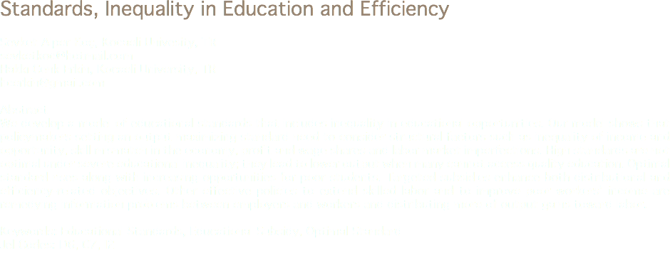 Standards, Inequality in Education and Efficiency Şevket Alper Koç, Kocaeli Univesity, TR sevketkoc@hotmail.com Hakkı Cenk Erkin, Kocaeli University, TR hcerkin@gmail.com Abstract We develop a model of educational standards that includes inequality in educational opportunities. Our model shows that policymakers setting an output maximizing standard need to consider structural factors such as inequality of income and opportunity, skill mismatch in the economy, profit and wage shares and labor market imperfections. High standards are not optimal under severe educational inequality; they lead to lower output when many cannot access quality education. Optimal standard rises along with increasing opportunities for poor students. Targeted subsidies enhance both distributional and efficiency-related objectives. Other effective policies to extend skilled labor and to improve poor workers' income are remedying information problems between employers and workers and distributing more of output gains toward labor. Keywords: Educational Standards, Educational Subsidy, Optimal Standard Jel Codes: D6, C7, I2