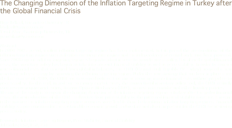 The Changing Dimension of the Inflation Targeting Regime in Turkey after the Global Financial Crisis Bilge Köksel, Gaziantep Univesity TR bkoksel@gantep.edu.tr Yusuf Akan, Gaziantep University, TR yusufakan@yahoo.com Abstract In 2001-2005 period, implicit inflation targeting regime has been implemented. In this period the pre-conditions of the inflation targeting regime such as flexible exchange rate regime and the independency of central bank have been provided. Since 2006 explicit inflation targeting regime is begun to adopt in order to provide pice stability. But after the global financial crisis, the monetary policy has begun to take into account financial stability as well as price stability. In order to contain macro financial risks that emerged from global imbalances, the CBRT (Central Bank Republic Of Turkey) adopted a new monetary policy strategy by improving the inflation targeting regime. Under the new strategy that has been in place since the last quarter of 2010, the CBRT has developed policies that aim at reducing macro financial risks without prejudice to price stability. To this end, in addition to money market rates, the conventional monetary policy tool, the CBRT actively used reserve requirement ratios, Reserve Options Mechanism (ROM), interest rate corridor and other liquidity policies. The aim of this study is to explain the changing dimension of the inflation targeting regime in Turkey after the global financial crisis. The main objective of the CBRT is directed from price stabilty to the price and financial stability together. It means in the practice the inflation targeting regime becomes more flexible than the traditional inflation targeting regimes. Financial stability is a pre-condition for the sustainable economic growth and welfare and also is important for the CBRT for achieving price stability. Keywords: Inflation Targeting Regime, Price Stability, Financial Stability Jel Codes: E52, E58, E31