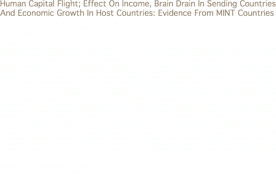 Human Capital Flight; Effect On Income, Brain Drain In Sending Countries And Economic Growth In Host Countries: Evidence From MINT Countries Nick Blessing O'GUNLEY, Kocaeli University, TR nick.blesson@yahoo.com Abstract Human Capital Flight and its endless resulting effect have been a crucial issue worthy of discussion in both the traditional and contemporary global economic sphere. After the stock market crash of 1929 which marked the emergence of the Great depression, and the end of the Second World War in 1945, the emigration of skilled workforce from poor countries increased rapidly. The loss of intellectual capital, called the Brain drain, has been one of the greatest obstacles to the development of some countries of the world. In 2000 almost 175 million people (2.9%) of the world's population, were living outside their country of birth for more than a year. Of these, about 65 million were economically active. The purpose of this research is to understand the cause of Human Capital Flight in MINT countries (Mexico, Indonesia, Nigeria and Turkey), the socio-economic impact on income and economic growth to the sending country as well as the host country, and ways to reverse the effects of brain drain, thereby creating a brain-gain. Brain drain is a product of both internal and external factors working simultaneously to push educated and highly-skilled individuals out of their country and pull them into developed nations respectively. Although, human capital flight in a way stimulates education, generates significant remittances, and brings about unequaled contributions from both the returnees and the diaspora abroad. But, the biggest problem arises when it reduces human stock and causes fiscal losses. Also, these individuals after gaining the much anticipated experience, exposure and wealth choose not to return to their native country due to the lack of an environment conducive for professional growth. To reverse brain drain and boost economic growth, every government should create a conducive environment for investment that will ensure employment opportunities and reduce poverty. It should also put in place good institutional framework, maintain zero tolerance for corruption and must provide the much needed infrastructures necessary for growth and satisfaction such as employment opportunities, affordable and functional education, good health care system, security, and good roads and transportation systems. These are arguably the dominant factors which constitute a good life. Keywords: Brain Drain, Income, Economic Growth, MINT countries Jel Codes: E24, F22, J24, O15, O47
