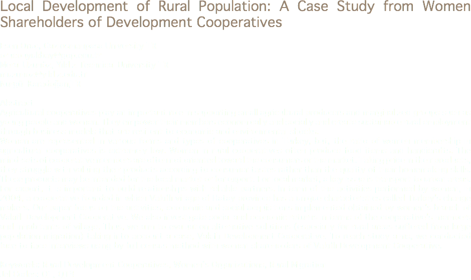 Local Development of Rural Population: A Case Study from Women Shareholders of Development Cooperatives Esen Oruç, Gaziosmanpasa University TR orucbuyukbay@gop.edu.tr Meral Uzunöz, Yıldız Technical University TR muzunoz@yildiz.edu.tr Nurgül Karadoğan,TR Abstract Agricultural cooperatives play an important role in supporting small agricultural producers and marginalized groups such as young people and women. They empower their members economically and socially and create sustainable rural employment through business models that are resilient to economic and environmental shocks. Women are represented in various forms and types of cooperatives in Turkey, but, the ratio of women membership in agricultural cooperatives is extremely low. Women in rural cooperatives often produce food items and handicrafts. The mind-sets of cooperative members are often not oriented toward the consumers or the market. Taking pride in their products, they struggle with valuing their products according to consumer tastes rather than the quality of their homemaking skills. These products may be intended for the local market or for export. For local market, a key issue is transport to urban areas. For export, it is important to build relationships with reliable partners. In term of the activities performed by women, in 2004, a cooperative founded in which Vakıflı village of Hatay province has a unique characteristics called Turkey's change makers. Our paper focus on the activities, economic and social acquisitions implemented obtained by women's branch of Vakıflı Development Cooperative. We also investigate social and economic returns in terms of the cooperative's members and inhabitants of village. Thus, we aim to evaluation alternative solutions (especially for rural areas suffered from large population migration) taking into account a case, Vakıflı Development Cooperative. To reach study aims, we conducted face to face interviews using by full census method with women shareholders of Vakıflı Development Cooperative. Keywords: Rural Development Cooperatives, Women's Organizations, Rural Migration Jel Codes: Q1, Q13