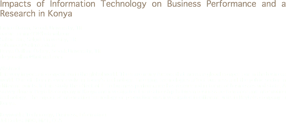 Impacts of Information Technology on Business Performance and a Research in Konya Emine Özcan, Selçuk University, TR ozcan_emine99@hotmail.com Şaban Baş, Selçuk University, TR sabanbas@selcuk.edu.tr Derya Özilhan Özbey, Selçuk University, TR deryaozilhan@hotmail.com Abstract It is very important competition in the global world. There are many factors that increase global competition in the business world. One of them is ever-evolving today's technology. Emerging technologies affect business and the public sector in different points. In this study the effect of IT to business performance has researched in terms of businesses and state. A survey done in Beyteks company in Konya and investigated the relationship between business performance and information technology. The impact of information technology on production was investigated in different units in Beyteks company in Konya. Keywords: Technology, Business, Information Jel Codes: M00, M21, Q55