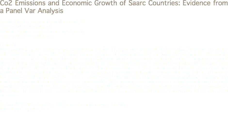 Co2 Emissions and Economic Growth of Saarc Countries: Evidence from a Panel Var Analysis Sweety Pandey, Banaras Hindu University, IN sweety280389@gmail.com M.Mishra Mishra, Banaras Hindu University, IN sweety280389@gmail.com Abstract The empirical literature on the environmental Kuznets curve (EKC) purports to describe how a nation's environmental quality will evolve when it makes the transition from initial stage of development to later stage of development. The popular generalization is that pollution will first increase and then, if income becomes sufficiently high, decline. This paper examined the causality in both static and dynamic framework between CO2 emissions and economic growth of SAARC countries over the period 1972- 2010 using Panel VAR approach. The paper presents the facts obtained on the basis of data used and tests conducted - panel unit root test, panel co-integration, panel VAR and Impulse response functions (IRFs) and Variance Decomposition (VDs). IRFs and VDs analysis indicates that CO2 emissions, GDP have positive impact on each other. The result from the application of VAR analysis suggest that CO2 emissions does not cause economic growth and economic growth does not cause CO2 emissions. This means that result found contradicts the Environmental Kuznets Curve hypothesis. Therefore, the governments of SAARC region should emphasis on various environmental regulation policies to control emissions. Keywords: SAARC, Panel Var, CO2 Emissions and Economic Growth Jel Codes: C23, Q56, Q53