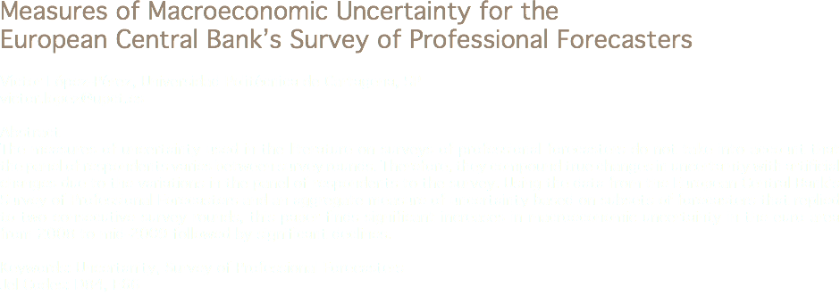 Measures of Macroeconomic Uncertainty for the European Central Bank's Survey of Professional Forecasters Víctor López-Pérez, Universidad Politécnica de Cartagena, SP victor.lopez@upct.es Abstract The measures of uncertainty used in the literature on surveys of professional forecasters do not take into account that the panel of respondents varies between survey rounds. Therefore, they compound true changes in uncertainty with artificial changes due to the variations in the panel of respondents to the survey. Using the data from the European Central Bank's Survey of Professional Forecasters and an aggregate measure of uncertainty based on subsets of forecasters that replied to two consecutive survey rounds, this paper finds significant increases in macroeconomic uncertainty in the euro area from 2008 to mid-2009 followed by significant declines. Keywords: Uncertanity, Survey of Professional Forecasters Jel Codes: D84, E66