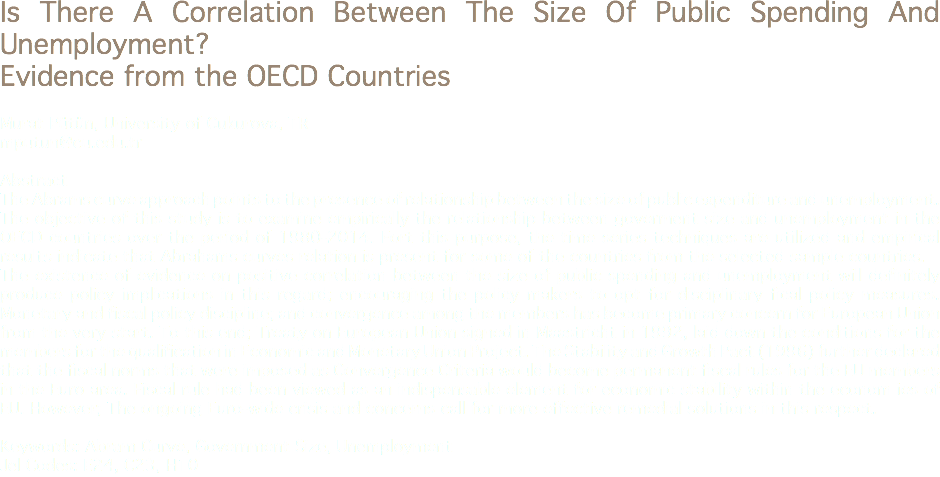 Is There A Correlation Between The Size Of Public Spending And Unemployment? Evidence from the OECD Countries Murat Pütün, University of Cukurova, TR mputun@cu.edu.tr Abstract The Abrams curve approach points to the presence of relationship between the size of public expenditure and unemployment. The objective of this study is to examine empirically the relationship between goverment size and unemployment in the OECD countries over the period of 1980-2014. Fort this purpose, the time series techniques are utilized and empirical results indicate that Abrahams curves relation is present for some of the countries from the selected sample countries. The existence of evidence on positive correlation between the size of public spending and unemployment will definitely produce policy implications in this regard; encouraging the policy makers to opt for disciplinary fical policy measures. Monetary and fiscal policy discipline; and convergence among the members has become primary concern for European Union from the very start. To this end; Treaty on European Union signed in Maastricht in 1992, laid down the conditions for the members for the qualification in Economic and Monetary Union Project. The Stability and Growth Pact (1996) further declared that the fiscal norms that were imposed as Convergence Criteria would become permanent fiscal rules for the EU members in the Euro area. Fiscal rule had been viewed as an indispensable element for economic stability within the econom ies of EU. However; The ongoing Euro-wide crisis and concerns call for more effective remedial solutions in this respect. Keywords: Abram Curve, Government Size, Unemployment Jel Codes: E24, C23, H10
