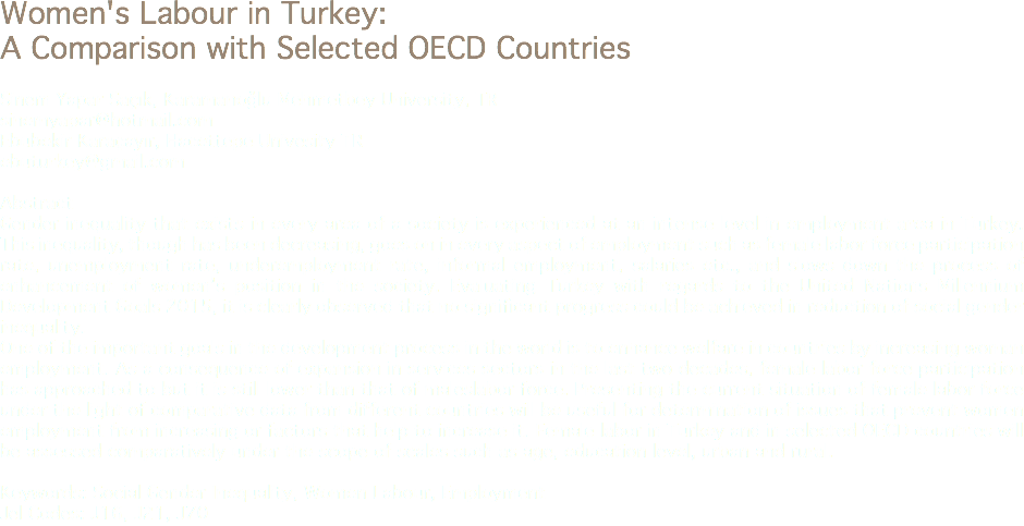Women's Labour in Turkey: A Comparison with Selected OECD Countries Sinem Yapar Saçık, Karamanoğlu Mehmetbey University, TR sinemyapar@hotmail.com Ebubekir Karaçayır, Hacettepe Univesity TR ebuturkey@gmail.com Abstract Gender inequality that exists in every area of a society is experienced at an intense level in employment area in Turkey. This inequality, though has been decreasing, goes on in every aspect of employment such as female labor force participation rate, unemployment rate, underemployment rate, informal employment, salaries etc., and slows down the process of enhancement of women's position in the society. Evaluating Turkey with regards to the United Nations Millennium Development Goals 2015, it is clearly observed that no significant progress could be achieved in reduction of social gender inequality. One of the important goals in the development process in the world is to enhance welfare in countries by increasing woman employment. As a consequence of expansion in services sectors in the last two decades, female labor force participation has approached to but it is still lower than that of maleslabor force. Presenting the current situation of female labor force under the light of comparative data from different countries will be useful for determination of issues that prevent women employment from increasing or factors that help to increase it. Female labor in Turkey and in selected OECD countries will be assessed comparatively under the scope of scales such as age, education level, urban and rural. Keywords: Social Gender Inequality, Women Labour, Employment Jel Codes: J16, J21, J70