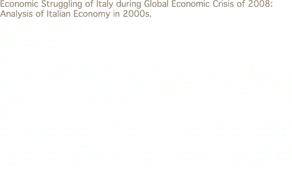 "Economic Struggling of Italy during Global Economic Crisis of 2008: Analysis of Italian Economy in 2000s. İsmail Şiriner, Kocaeli University, TR siriner@kocaeli.edu.tr Doğukan Salih Kutlutürk, Kocaeli University, TR dogukan_k@hotmail.com Abstract In the 2000-2015 years, Italy is experiencing excessive macroeconomic imbalances which are low growth rate,high public depth and weak external competitiveness. High public debt puts a heavy burden on the economy, in particular in the context of chronically weak growth and subdued inflation. Between 1999 and 2007, Italy's annual real GDP growth significantly lower than the euro-area average.The crisis exacerbated Italy's growth gap. Italy's output loss during the crisis – driven by a strong decline in investment – has exceeded that of most of its euro-area peers.Between 2007 and 2014, Italy's real GDP contracted compared to a bigger fall of for the euro area as a whole.Before global crisis theh inflation rate continues in subdued rates.After global crisis which Italy heavily affected so the inflation rates had greatly increased.But today in continues in subdued again. Italy's general government debt-to-GDP ratio has increased continously after 2000's especially after crisis. This study is focuses the economic condition of Italy between the years 2000-2015. During the study, Italian macroeconomic variables in these years will be analysed and compared with other countries in the euro region. After this, we will focus on the basic emerging problems caused by these macro-economic variables. And finally, the paper will focus on finding policy and methods on resolving the emerging problems in Italy and remarks will be done on recent economic situation of Italy. The study concludes with a discussion that although Italy is the highest public debt and the lowest growth rate among the countries in the euro zone since 2000,in this situation we focused the answer this question; ""how the 2008 global financial crisis has affected Italy as compared to other countries in Eurozone"" .When we looked at the economic growth rate graphs of Italy shows that, with the 2008 global financial economic crisis, the economic growth rate of economic variables of Italy sharply decreases and the problem is in a higher level as compared to other countries in the Eurozone. Therefore economic sectors like financial and banking is much affected because of global financial crisis in Italy."