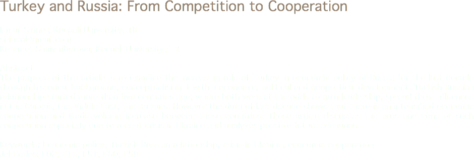 Turkey and Russia: From Competition to Cooperation Ismail Şiriner, Kocaeli University, TR sirineri@gmail.com Keremet Shaiymbetova, Kocaeli University, TR Abstract The purpose of this article is to examine the increasing role of Turkey in economic policy of Russia for the last decade through historical background, conceptualising it within economic, political and geopolitical development. Turkish-Russian relationship started more than five centuries ago, where both were at the odds to gain leadership, spread their influences in the Caucas, the Middle East, the Balkans. However the data of last decade shows that there is an intensified economic cooperation and trade volume increase between these countries. These article discusses the pros and cons of such cooperation especially due to recent crisis in Ukraine and analyzes possible future scenarios. Keywords: Economic policy, Turkish-Russian relationship, crisis in Ukraine, economic cooperation Jel Codes: F02, F15, F51, F60, E58