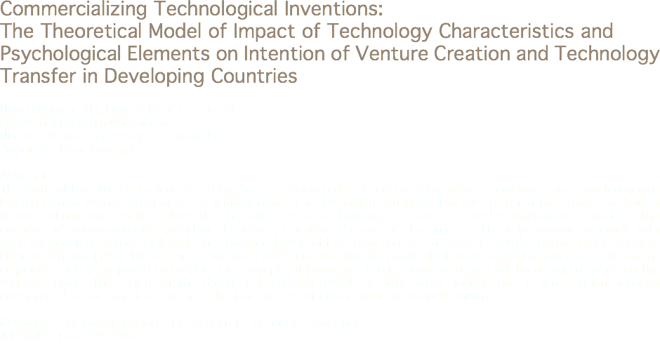 Commercializing Technological Inventions: The Theoretical Model of Impact of Technology Characteristics and Psychological Elements on Intention of Venture Creation and Technology Transfer in Developing Countries Huong Nguyen Thi, University of Leipzig, DE nguyenthihuong.hut@gmail.com Utz Dornberger, University of Leipzig, DE dornberger@uni-leipzig.de Abstract The focus of the study is to understand the factors affecting the intentions of inventors to commercialize their inventions leading to new venture creation or technology transfer in developing countries. The overall aim of the study is to build a theoretical framework which relates the characteristics of technology, the experience and psychological elements to the intention of commercializing invention. In order to achieve the aim of the study, a literature review combined with observational research is employed. The theoretical basis of the study consists of Teece (1986)'s approach and Theory of Planned Behavior (TPB). The research framework takes into consideration particular features of Vietnam where a subsequent empirical study is proposed to conduct on a sample of inventors. A questionnaire survey will be designed based on the variables given. The results of the theoretical research reveal the anticipated findings on the interrelation between investigated factors and the commercialization process of inventions in developed countries. Keywords: Commercialization, entrepreneurial intentions, invention Jel Codes: O31, O32, O53