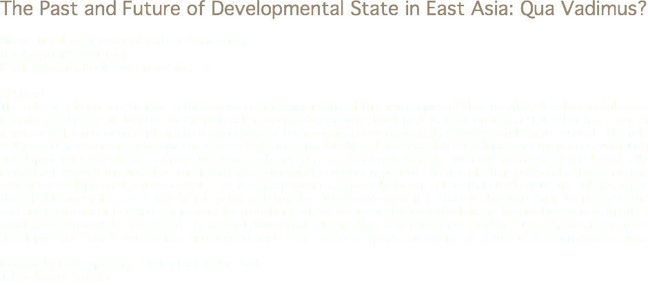 The Past and Future of Developmental State in East Asia: Qua Vadimus? Murad Tiryakioğlu, Afyon Kocatepe University, TR tiryakioglum@gmail.com K. Ali Akkemik, Kadir Has University, TR Abstract The role of political institutions in the economic activities is one of the main topics of debate. Also, developmental state is in the focal point of debates on the political economy of economic development. Developmental state that has a role in most areas from economic planning to encourage of technological development, has always a role in retrospect. The role of the state in economic development is described more specifically by East Asian late-development experiences. Although developmental state might seem as superannuated concept, East-Asian governments has used again as redefined especially in the East-Asian Crisis and also transformation to knowledge-economy period. The rise of China provided optimism in the changing developmental state concept. East-Asian experiences, especially Japan and South Korea's industrial policies, show that developmental state is key factor in the catching-up. 'New' developmental state is directing firms to increase the technological capabilities and compete in the global markets as a coordinator instead of giving financial incentives. In other words, developmental state evolves. As a result, study that is framed by these experiences and discussions, aims to evaluate developmental state's role for first and second-generation late-developers, and query the future of developmental state. Keywords: Developmental State, East Asian Model Jel Codes: O11, O43