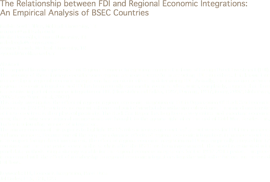 The Relationship between FDI and Regional Economic Integrations: An Empirical Analysis of BSEC Countries Nadide Sevil Tülüce, Melikşah University, TR mtuluce@meliksah.edu.tr Melike Dedeoğlu, Erciyes University, TR mdedeoglu@erciyes.edu.tr Zeynep Yaprak, Melikşah University, TR zyaprak@meliksah.edu.tr Abstract The empirical literature presents that Regional Economic Integrations enhance the flows of Foreign Direct Investment (FDI). The majority of these findings consider some regions are more successful in attracting FDI than others. It is known that membership in regional economic integrations has an crucial effect in determining FDI . Actually, the interaction between regional economic integration and FDI has been recently examined in recent studies, which, completely, suggest that there is a positive impact of economic integration on FDI. (Blomström and Kokko, 1997; Dunning, 1997; Neary, 2002; Globerman, 2002; Levy Yeyati et al, 2003) This study investigates the effect of regional regional economic integration on FDI in Organization Of Black Sea Economic Cooperation (BSEC*) countries not only with theoretical point of view but also with empirical evidence. The main characteristic of these countries is their physical proximity. The Black Sea Region has long been a very critical and important economic area; that is why some regional arrangements are brought to the agenda right after the end of Cold War. Besides this, Turkey is a founding member of integration. The primary concern of this paper is to highlight BSEC's roles in increasing countries' attractiveness for FDI from members and non-members. Because one of the long term dynamic effects of regional economic integrations in member countries is to support foreign direct investment. The effect of regional economic integration on FDI was empirically analysed for 12 countries and the time period cover in this study is after the BSEC has been implemented. The model is estimated with panel data methods using a dummy variable for the regional economic integrations for the 1992-2013 period. This paper is concerned with the effect of membership to regional economic integrations together with other factors has increased FDI flows. Keywords: FDI, Economis Integration, Panel Data Jel Codes: F15, F21, C23
