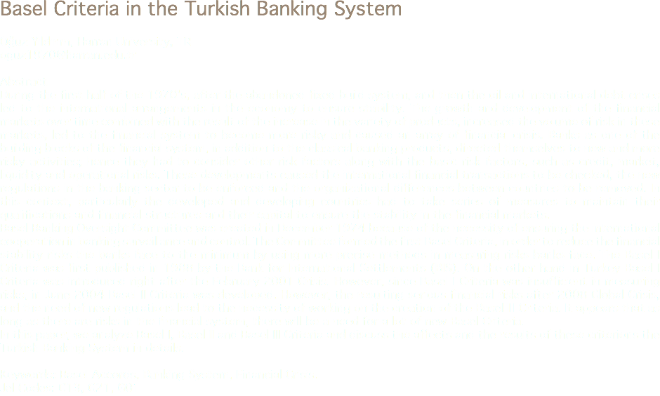 Basel Criteria in the Turkish Banking System Oğuz Yıldırım, Harran University, TR oguz1970@harran.edu.tr Abstract During the first half of the 1970's, after the abandoned fixed build system, and then the oil and international debt crises led to the international arrangements in the economy to ensure stability. The growth and development of the financial markets over time combined with the result of the increase in the variety of products, increased the volume of risk in these markets, led to the financial system to become more risky and caused an array of financial crisis. Banks as one of the building blocks of the financial system, in addition to the classical banking products, directed themselves to new and more risky activities; hence they had to consider other risk factors along with the basic risk factors, such as credit, market, liquidity and operational risks. These developments caused the international financial transactions to be checked, the new regulations in the banking sector to be enforced and the organizational differences between countries to be removed. In this context, particularly the developed and developing countries had to take series of measures to maintain their qualifications and financial structures and their capital to ensure the stability in the financial markets. Basel Banking Oversight Committee was created in December 1974 because of the necessity of ensuring the international cooperation in banking surveillance and control. The Committee formed the first Basel Criteria, in order to reduce the financial stability risks the banks face to the minimum by using more precise methods in measuring risks banks face. The Basel I Criteria was first published in 1988 by the Bank for International Settlements (BIS). On the other hand in Turkey Basel I Criteria was introduced right after the February 2001 Crisis. However, since Basel I Criteria was insufficient in measuring risks, in June 2004 Basel II Criteria was developed. However, the resulting serious financial risks after 2008 Global Crisis, and the need of new regulations lead to the necessity of working on the creation of the Basel III Criteria. It appears that as long as there are risks in the financial system, there will be a need for a lot of new Basel Criteria. In this paper, we analyze Basel I, Basel II and Basel III Criteria and discuss the affects and the results of these criterions the Turkish Banking System in details. Keywords: Basel Accords, Banking System, Financial Crisis. Jel Codes: C13, G21, G01