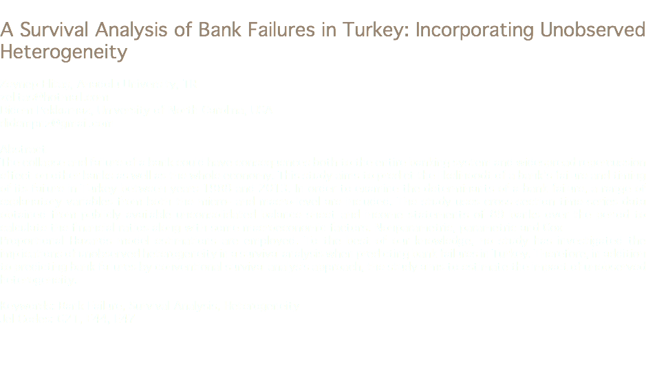A Survival Analysis of Bank Failures in Turkey: Incorporating Unobserved Heterogeneity Zeynep Elitaş, Anadolu University, TR zelitas@hotmail.com Didem Pekkurnaz, University of North Carolina, USA didempnz@gmail.com Abstract The collapse and failure of a bank could have consequences both to the entire banking system and widespread repercussion effect on other banks as well as the whole economy. This study aims to predict the likelihoodt of a bank's failure and timing of its failure in Turkey between years 1988 and 2013. In order to examine the determinants of a bank failure, a range of explanatory variables from both the micro- and macro-level are included. The study uses cross-section time-series data obtained from publicly available unconsolidated balance sheet and income statements of 89 banks over the period to calculate the financial ratios along with some macroeconomic factors. Nonparametric, parametric and Cox Proportional Hazards model estimations are employed. To the best of our knowledge, no study has investigated the implications of unobserved heterogeneity in a survival analysis when predicting bank failures in Turkey. Therefore, in addition to predicting bank failures by conventional survival analysis approach, the study aims to estimate the impact of unobserved heterogeneity. Keywords: Bank Failure, Survival Analysis, Heterogeneity Jel Codes: G21, E44, E47
