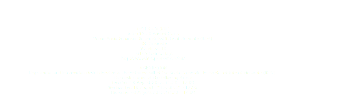 DATES & VENUE Dates 18-20 August 2015 Venue Socio-Economic Research Institute of Piemonte (IRES) IRES Piemonte Via Nizza, 18 10125 Torino, Italy. http://www.ires.piemonte.it/en/ REGISTRATION Registration and Information Desk is located at the entrance hall of the Socio-Economic Research Institute of Piemonte (IRES). The desk is open at the following dates: Tuesday, 18 August 2015: 13.30 – 17.00 Wednesday, 19 August 2015: 08.30 – 17.00 Thursday, 20 August 2015: 08.30 – 12.00